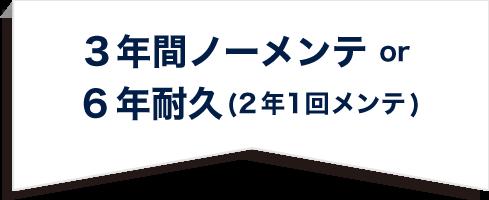 3年間ノーメンテ or 6年耐久(2年1回メンテ)